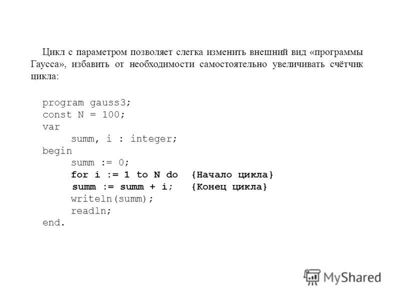 Цикл с параметром позволяет слегка изменить внешний вид «программы Гаусса», избавить от необходимости самостоятельно увеличивать счётчик цикла: program gauss3; const N = 100; var summ, i : integer; begin summ := 0; for i := 1 to N do{Начало цикла} su