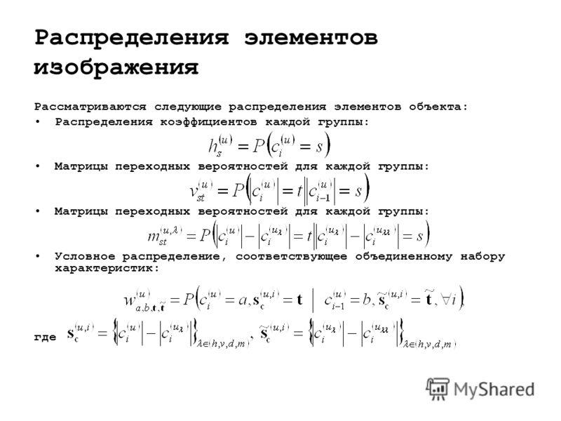 Распределения элементов изображения Рассматриваются следующие распределения элементов объекта: Распределения коэффициентов каждой группы: Матрицы переходных вероятностей для каждой группы: Условное распределение, соответствующее объединенному набору