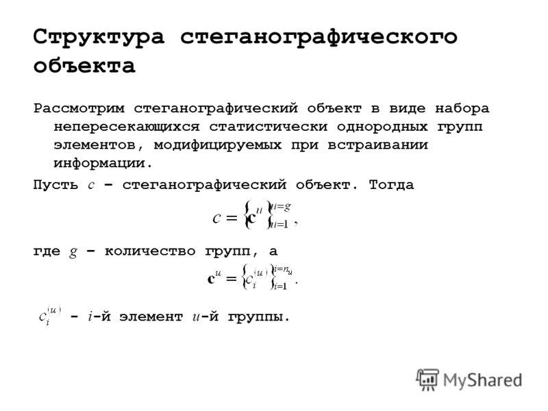 Структура стеганографического объекта Рассмотрим стеганографический объект в виде набора непересекающихся статистически однородных групп элементов, модифицируемых при встраивании информации. Пусть c – стеганографический объект. Тогда где g – количест