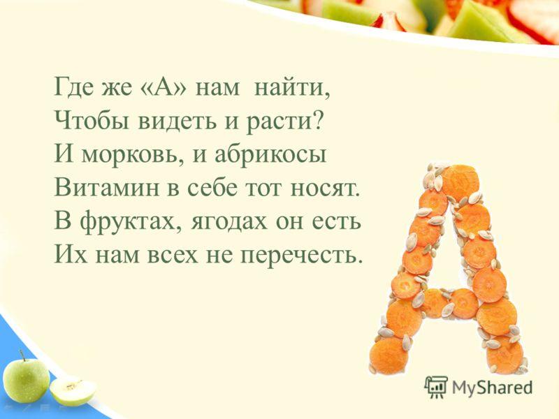 Где же «А» нам найти, Чтобы видеть и расти? И морковь, и абрикосы Витамин в себе тот носят. В фруктах, ягодах он есть Их нам всех не перечесть.