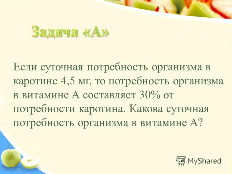 Если суточная потребность организма в каротине 4,5 мг, то потребность организма в витамине А составляет 30% от потребности каротина. Какова суточная потребность организма в витамине А?