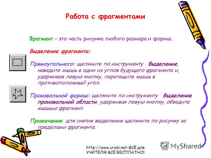 http://www.uroki.net-ВСЁ для УЧИТЕЛЯ! ВСЁ БЕСПЛАТНО! Работа с фрагментами Фрагмент – это часть рисунка любого размера и формы. Выделение фрагмента: Прямоугольного: щелкните по инструменту Выделение, наведите мышь в один из углов будущего фрагмента и,