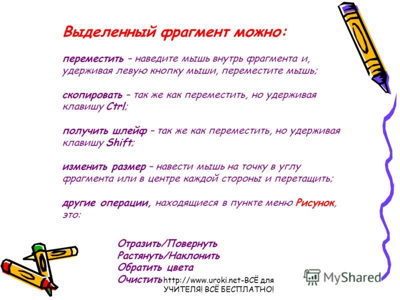 http://www.uroki.net-ВСЁ для УЧИТЕЛЯ! ВСЁ БЕСПЛАТНО! Выделенный фрагмент можно: переместить – наведите мышь внутрь фрагмента и, удерживая левую кнопку мыши, переместите мышь; скопировать – так же как переместить, но удерживая клавишу Ctrl; получить ш