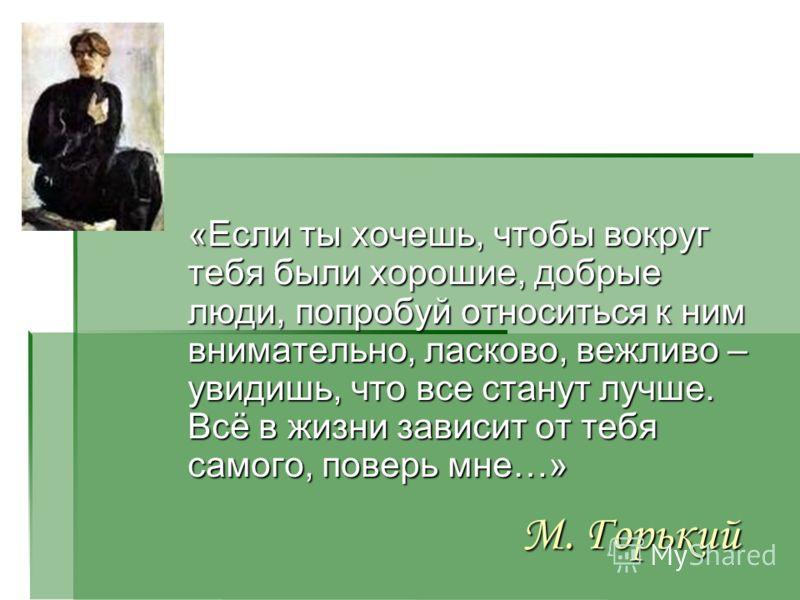 М. Горький «Если ты хочешь, чтобы вокруг тебя были хорошие, добрые люди, попробуй относиться к ним внимательно, ласково, вежливо – увидишь, что все станут лучше. Всё в жизни зависит от тебя самого, поверь мне…»