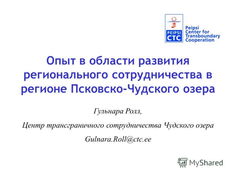 Опыт в области развития регионального сотрудничества в регионе Псковско-Чудского озера Гульнара Ролл, Центр трансграничного сотрудничества Чудского озера Gulnara.Roll@ctc.ee