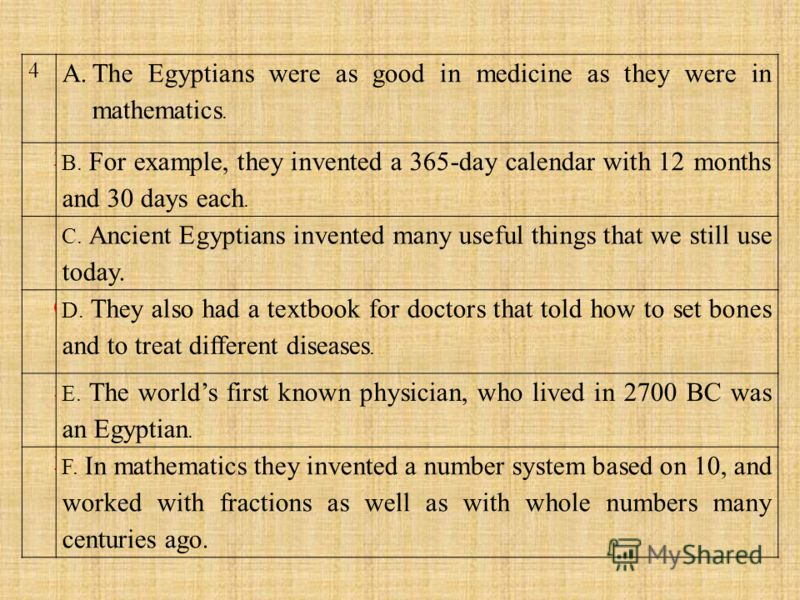 4 A.The Egyptians were as good in medicine as they were in mathematics. 2 B. For example, they invented a 365-day calendar with 12 months and 30 days each. 1 C. Ancient Egyptians invented many useful things that we still use today. 6 D. They also had