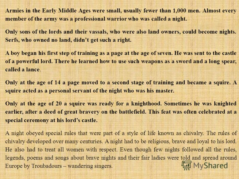 Armies in the Early Middle Ages were small, usually fewer than 1,000 men. Almost every member of the army was a professional warrior who was called a night. Only sons of the lords and their vassals, who were also land owners, could become nights. Ser