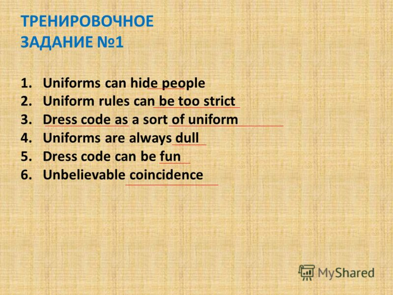 ТРЕНИРОВОЧНОЕ ЗАДАНИЕ 1 1.Uniforms can hide people 2.Uniform rules can be too strict 3.Dress code as a sort of uniform 4.Uniforms are always dull 5.Dress code can be fun 6.Unbelievable coincidence