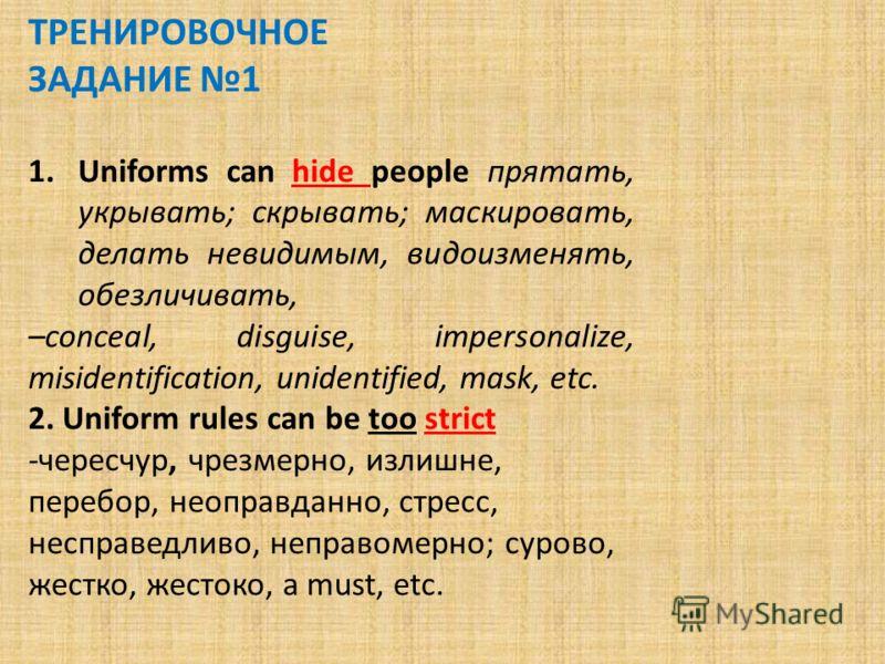 ТРЕНИРОВОЧНОЕ ЗАДАНИЕ 1 1.Uniforms can hide people прятать, укрывать; скрывать; маскировать, делать невидимым, видоизменять, обезличивать, –conceal, disguise, impersonalize, misidentification, unidentified, mask, etc. 2. Uniform rules can be too stri