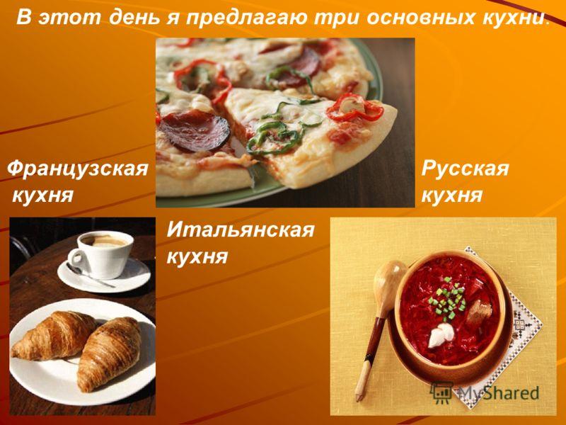 В этот день я предлагаю три основных кухни. Французская кухня Русская кухня Итальянская кухня