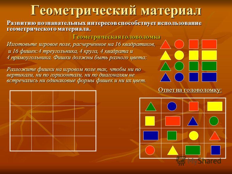 Геометрический материал Развитию познавательных интересов способствует использование геометрического материала. Геометрическая головоломка Изготовьте игровое поле, расчерченное на 16 квадратиков, и 16 фишек:4 треугольника, 4 круга, 4 квадрата и 4 пря