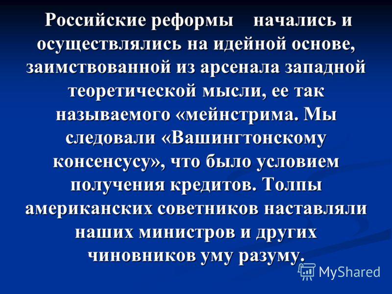 Российские реформы начались и осуществлялись на идейной основе, заимствованной из арсенала западной теоретической мысли, ее так называемого «мейнстрима. Мы следовали «Вашингтонскому консенсусу», что было условием получения кредитов. Толпы американски