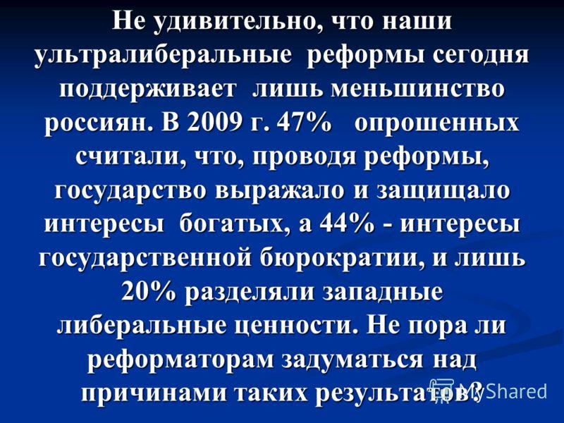 Не удивительно, что наши ультралиберальные реформы сегодня поддерживает лишь меньшинство россиян. В 2009 г. 47% опрошенных считали, что, проводя реформы, государство выражало и защищало интересы богатых, а 44% - интересы государственной бюрократии, и