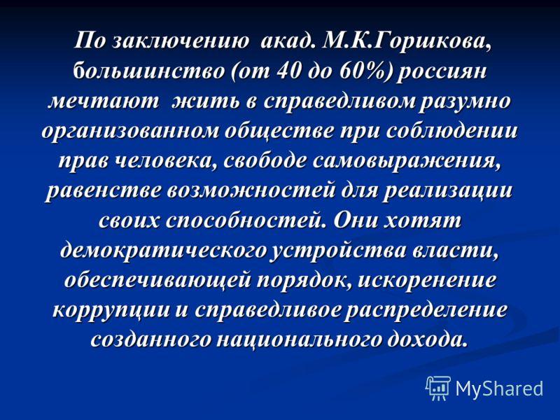 По заключению акад. М.К.Горшкова, большинство (от 40 до 60%) россиян мечтают жить в справедливом разумно организованном обществе при соблюдении прав человека, свободе самовыражения, равенстве возможностей для реализации своих способностей. Они хотят