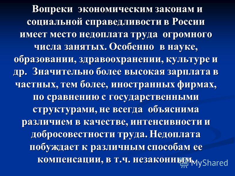 Вопреки экономическим законам и социальной справедливости в России имеет место недоплата труда огромного числа занятых. Особенно в науке, образовании, здравоохранении, культуре и др. Значительно более высокая зарплата в частных, тем более, иностранны