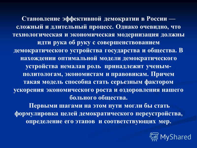 Становление эффективной демократии в России сложный и длительный процесс. Однако очевидно, что технологическая и экономическая модернизация должны идти рука об руку с совершенствованием демократического устройства государства и общества. В нахождении