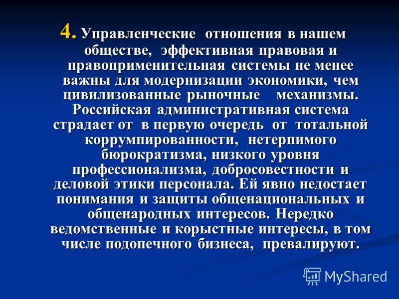 4. Управленческие отношения в нашем обществе, эффективная правовая и правоприменительная системы не менее важны для модернизации экономики, чем цивилизованные рыночные механизмы. Российская административная система страдает от в первую очередь от тот