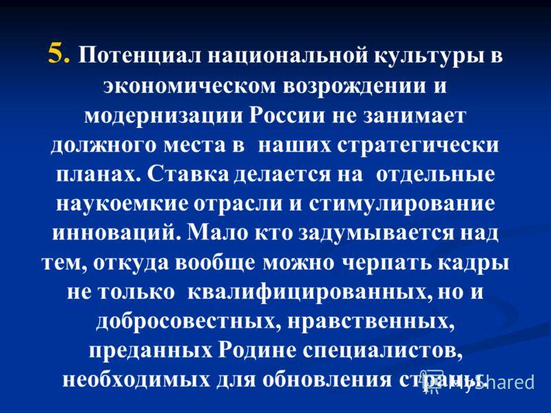 5. Потенциал национальной культуры в экономическом возрождении и модернизации России не занимает должного места в наших стратегически планах. Ставка делается на отдельные наукоемкие отрасли и стимулирование инноваций. Мало кто задумывается над тем, о