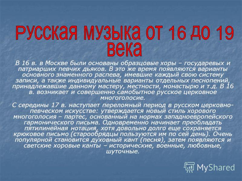 В 16 в. в Москве были основаны образцовые хоры – государевых и патриарших певчих дьяков. В это же время появляются варианты основного знаменного распева, имевшие каждый свою систему записи, а также индивидуальные варианты отдельных песнопений, принад