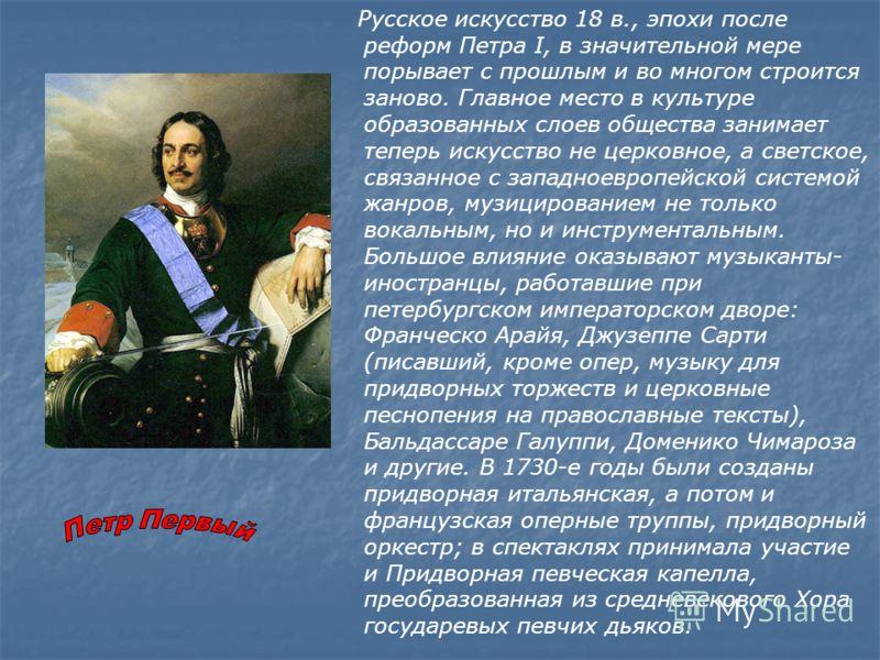 Русское искусство 18 в., эпохи после реформ Петра I, в значительной мере порывает с прошлым и во многом строится заново. Главное место в культуре образованных слоев общества занимает теперь искусство не церковное, а светское, связанное с западноевроп