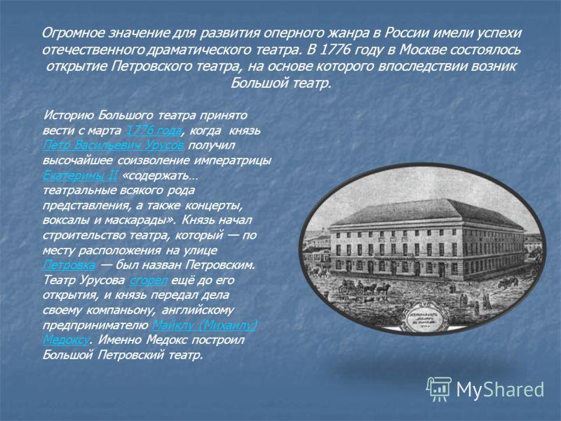 Огромное значение для развития оперного жанра в России имели успехи отечественного драматического театра. В 1776 году в Москве состоялось открытие Петровского театра, на основе которого впоследствии возник Большой театр. Историю Большого театра приня