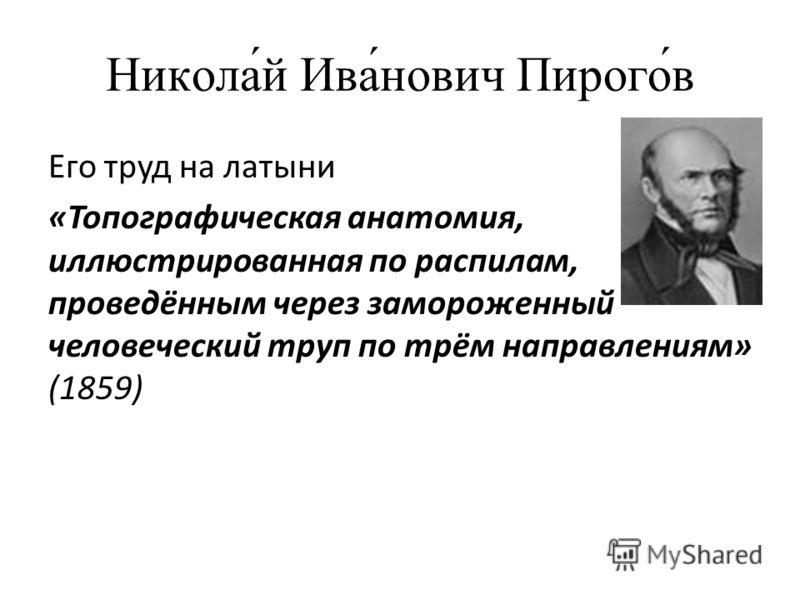 Никола́й Ива́нович Пирого́в Его труд на латыни «Топографическая анатомия, иллюстрированная по распилам, проведённым через замороженный человеческий труп по трём направлениям» (1859)