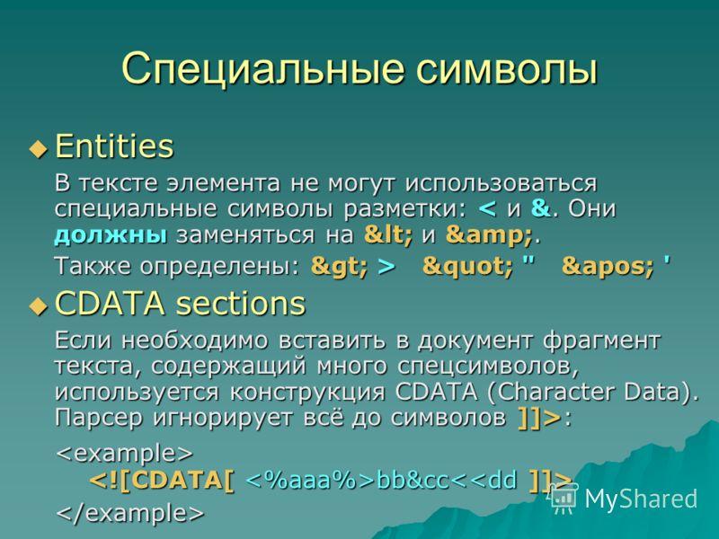 Специальные символы Entities Entities В тексте элемента не могут использоваться специальные символы разметки: < и &. Они должны заменяться на &lt; и &amp;. Также определены: &gt; > &quot;