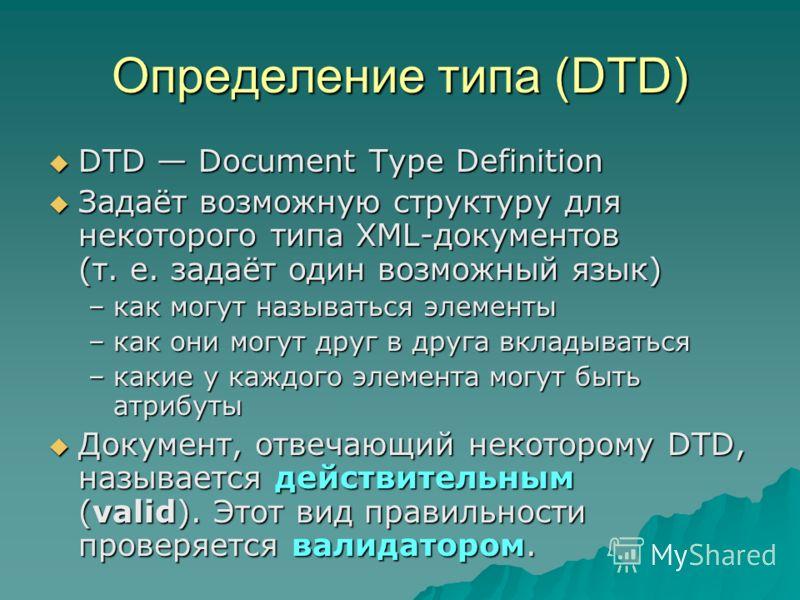 Определение типа (DTD) DTD Document Type Definition DTD Document Type Definition Задаёт возможную структуру для некоторого типа XML-документов (т. е. задаёт один возможный язык) Задаёт возможную структуру для некоторого типа XML-документов (т. е. зад