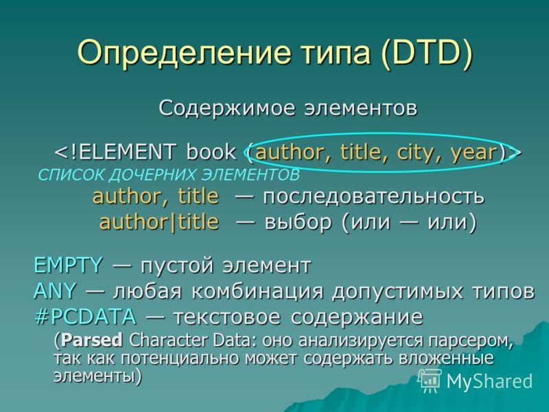 Определение типа (DTD) Содержимое элементов author, title последовательность author|title выбор (или или) EMPTY пустой элемент ANY любая комбинация допустимых типов #PCDATA текстовое содержание (Parsed Character Data: оно анализируется парсером, так