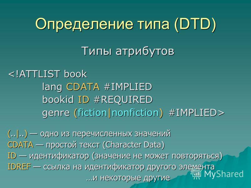 Определение типа (DTD) Типы атрибутов  genre (fiction nonfiction) #IMPLIED> (.. ..) одно из перечисленных значений CDATA простой текст (Character Data) ID идентификатор (значение не может повторяться) IDREF ссылка на идентификатор другого элемента …и
