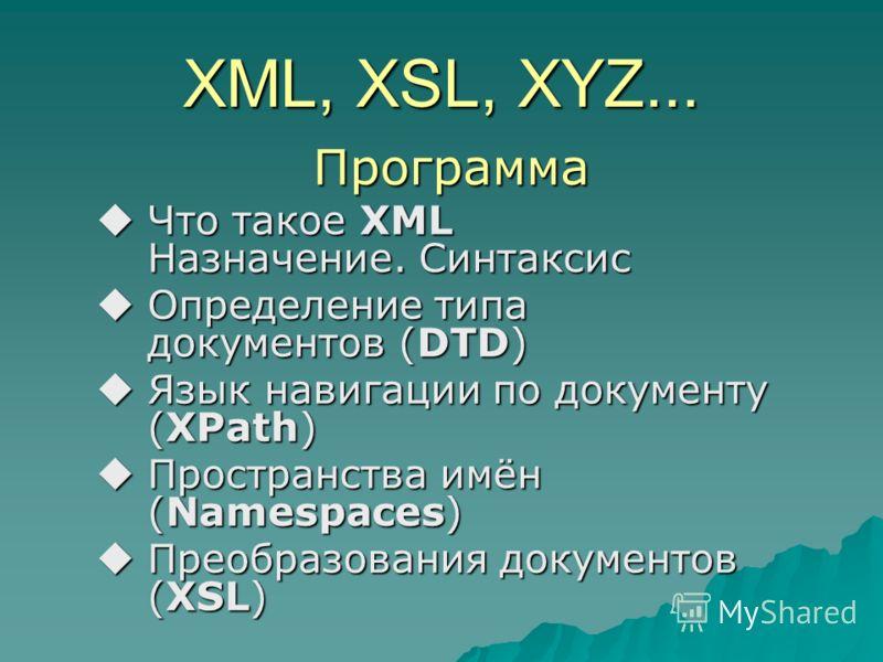Программа Что такое XML Назначение. Синтаксис Что такое XML Назначение. Синтаксис Определение типа документов (DTD) Определение типа документов (DTD) Язык навигации по документу (XPath) Язык навигации по документу (XPath) Пространства имён (Namespace
