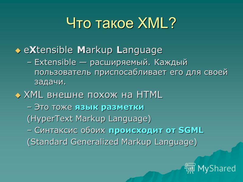 Что такое XML? eXtensible Markup Language eXtensible Markup Language –Extensible расширяемый. Каждый пользователь приспосабливает его для своей задачи. XML внешне похож на HTML XML внешне похож на HTML –Это тоже язык разметки (HyperText Markup Langua