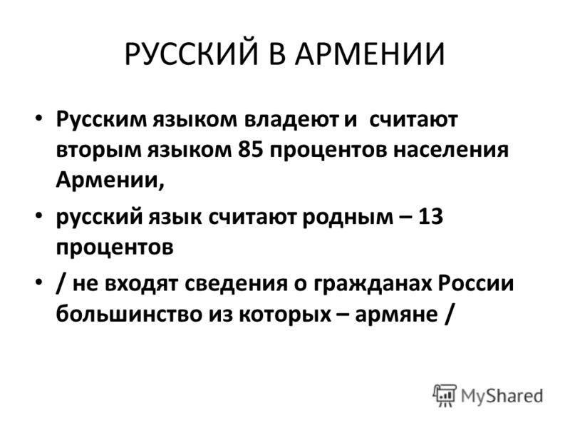 РУССКИЙ В АРМЕНИИ Русским языком владеют и считают вторым языком 85 процентов населения Армении, русский язык считают родным – 13 процентов / не входят сведения о гражданах России большинство из которых – армяне /