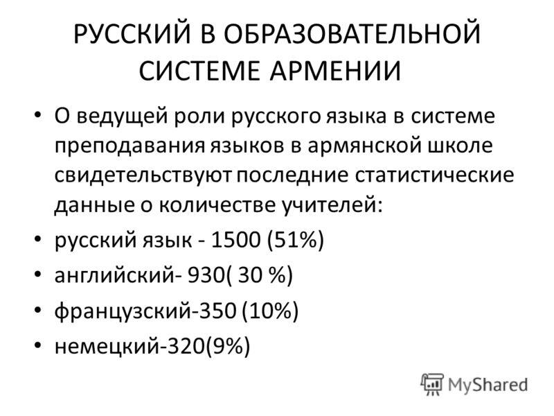 РУССКИЙ В ОБРАЗОВАТЕЛЬНОЙ СИСТЕМЕ АРМЕНИИ О ведущей роли русского языка в системе преподавания языков в армянской школе свидетельствуют последние статистические данные о количестве учителей: русский язык - 1500 (51%) английский- 930( 30 %) французски