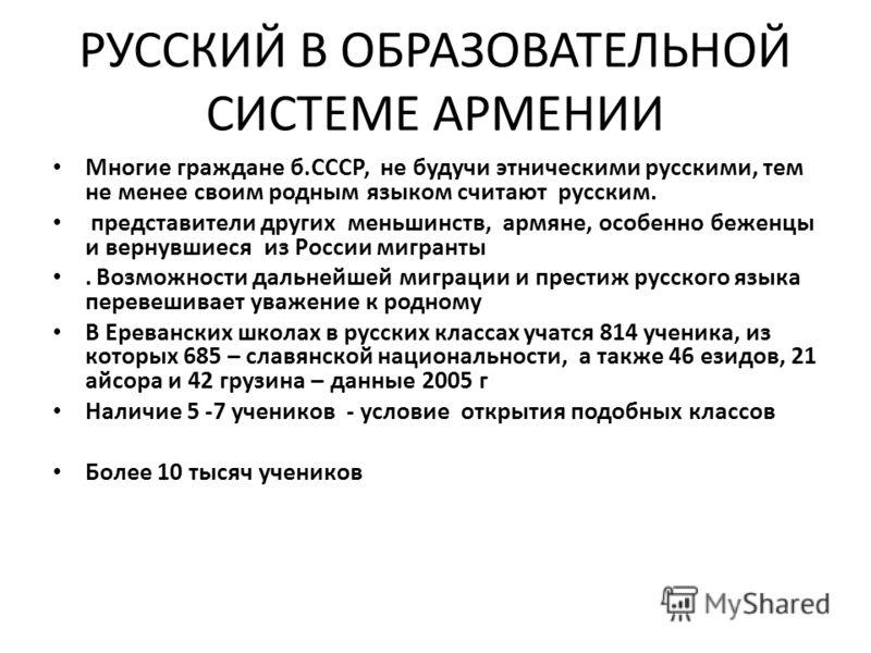 РУССКИЙ В ОБРАЗОВАТЕЛЬНОЙ СИСТЕМЕ АРМЕНИИ Многие граждане б.СССР, не будучи этническими русскими, тем не менее своим родным языком считают русским. представители других меньшинств, армяне, особенно беженцы и вернувшиеся из России мигранты. Возможност