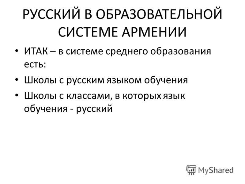 РУССКИЙ В ОБРАЗОВАТЕЛЬНОЙ СИСТЕМЕ АРМЕНИИ ИТАК – в системе среднего образования есть: Школы с русским языком обучения Школы с классами, в которых язык обучения - русский