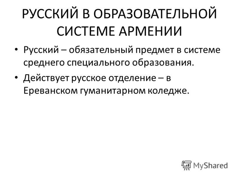 РУССКИЙ В ОБРАЗОВАТЕЛЬНОЙ СИСТЕМЕ АРМЕНИИ Русский – обязательный предмет в системе среднего специального образования. Действует русское отделение – в Ереванском гуманитарном коледже.