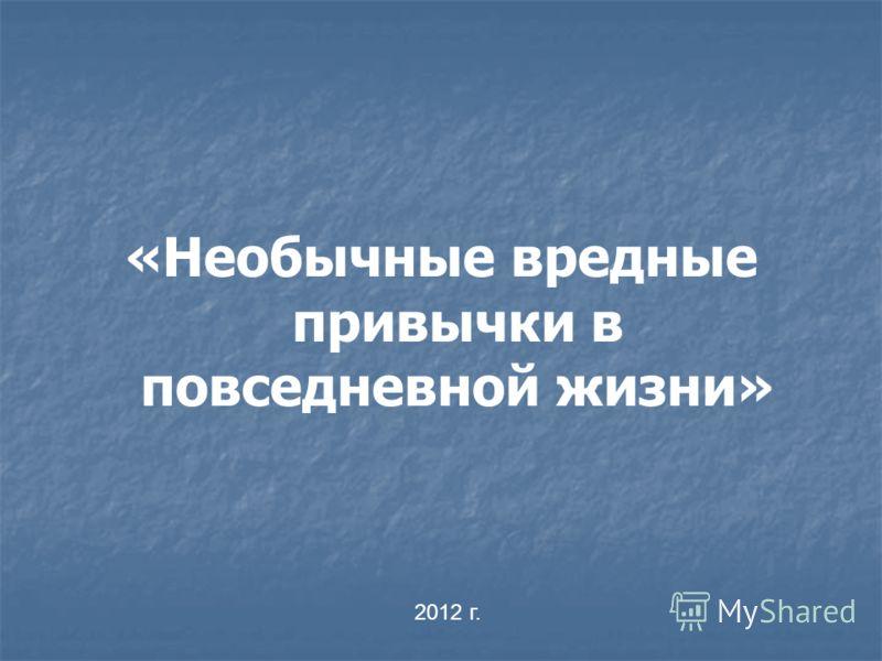 «Необычные вредные привычки в повседневной жизни» 2012 г.