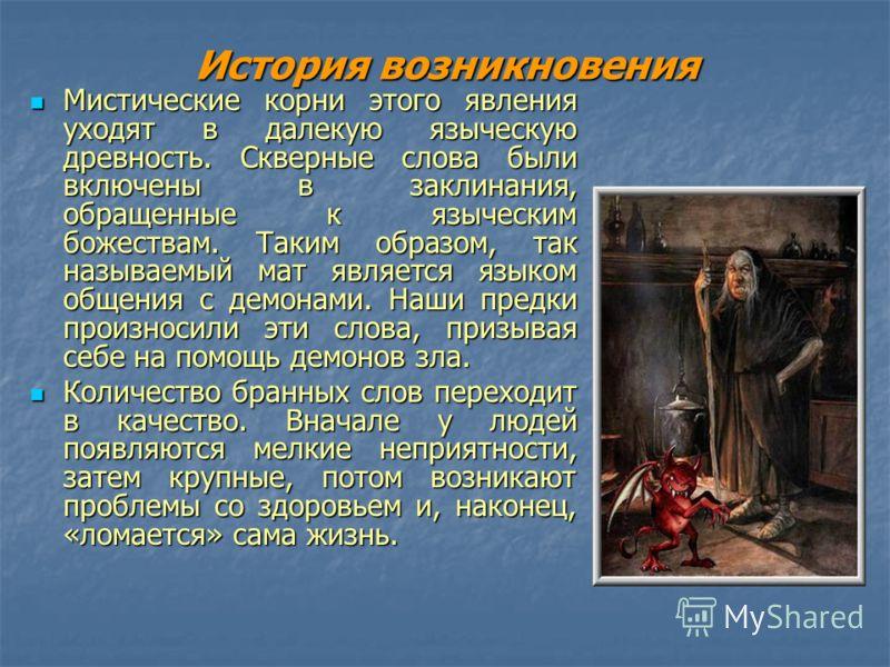 История возникновения Мистические корни этого явления уходят в далекую языческую древность. Скверные слова были включены в заклинания, обращенные к языческим божествам. Таким образом, так называемый мат является языком общения с демонами. Наши предки