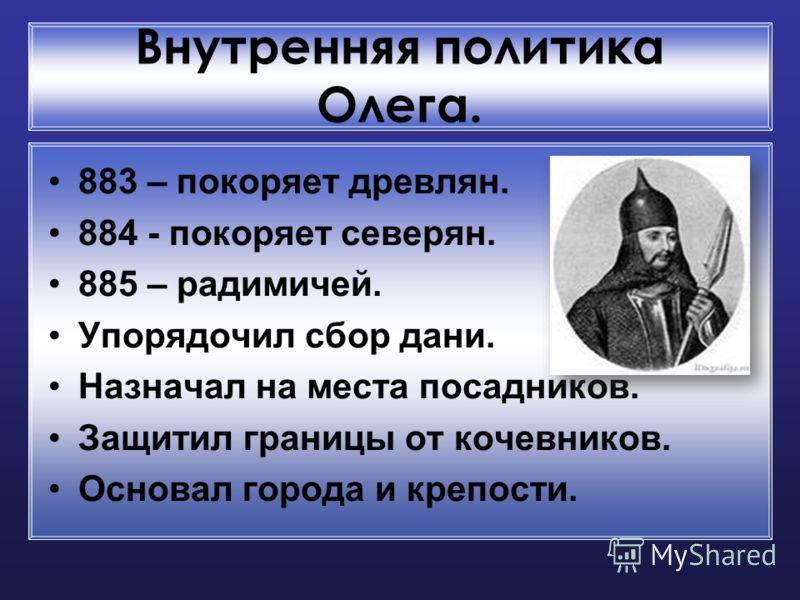 Внутренняя политика Олега. 883 – покоряет древлян. 884 - покоряет северян. 885 – радимичей. Упорядочил сбор дани. Назначал на места посадников. Защитил границы от кочевников. Основал города и крепости.