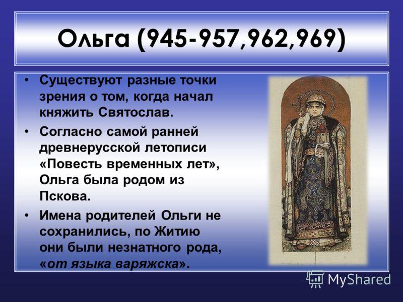 Ольга (945-957,962,969) Существуют разные точки зрения о том, когда начал княжить Святослав. Согласно самой ранней древнерусской летописи «Повесть временных лет», Ольга была родом из Пскова. Имена родителей Ольги не сохранились, по Житию они были нез