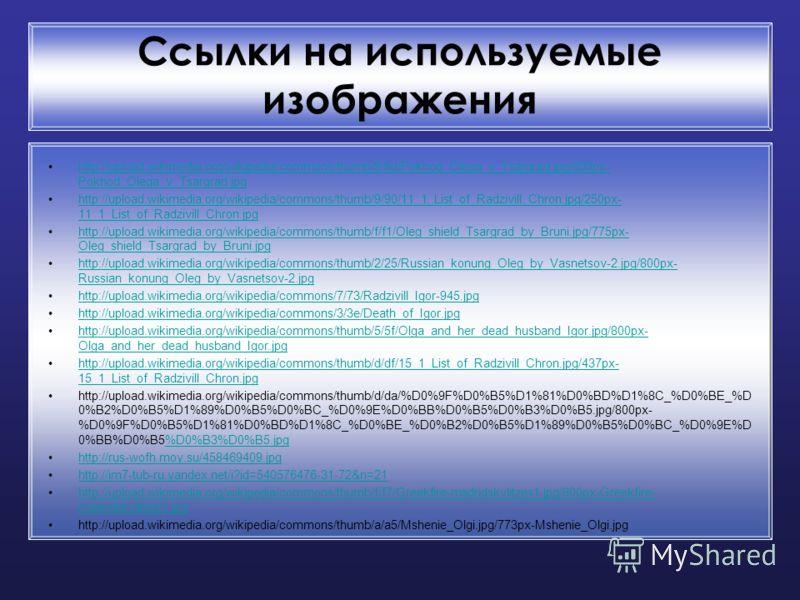 Ссылки на используемые изображения http://upload.wikimedia.org/wikipedia/commons/thumb/9/9d/Pokhod_Olega_v_Tsargrad.jpg/800px- Pokhod_Olega_v_Tsargrad.jpghttp://upload.wikimedia.org/wikipedia/commons/thumb/9/9d/Pokhod_Olega_v_Tsargrad.jpg/800px- Pokh