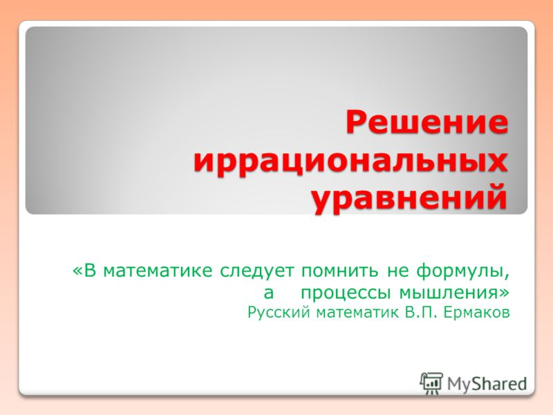 Решение иррациональных уравнений «В математике следует помнить не формулы, а процессы мышления» Русский математик В.П. Ермаков