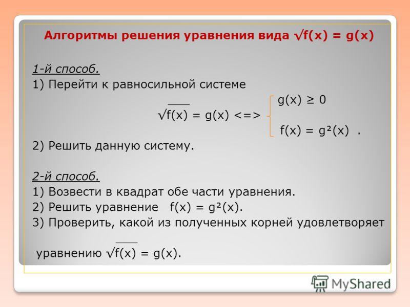 Алгоритмы решения уравнения вида f(х) = g(x) 1-й способ. 1) Перейти к равносильной системе ___ g(x) 0 f(x) = g(x) f(x) = g(x). 2) Решить данную систему. 2-й способ. 1) Возвести в квадрат обе части уравнения. 2) Решить уравнение f(x) = g(x). 3) Провер