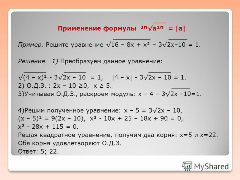 ___ Применение формулы ²a² =  a  __________ _____ Пример. Решите уравнение 16 – 8х + х – 32х–10 = 1. Решение. 1) Преобразуем данное уравнение: ______ ______ ______ (4 – х) - 32х – 10 = 1,  4 – х  - 32х – 10 = 1. 2) О.Д.З. : 2х – 10 0, х 5. _____ 3)Уч