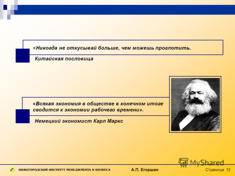 А.П. Егоршин Страница 12 «Всякая экономия в обществе в конечном итоге сводится к экономии рабочего времени». Немецкий экономист Карл Маркс « Никогда не откусывай больше, чем можешь проглотить. Китайская пословица