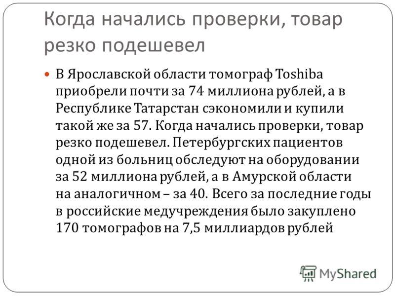 Когда начались проверки, товар резко подешевел В Ярославской области томограф Toshiba приобрели почти за 74 миллиона рублей, а в Республике Татарстан сэкономили и купили такой же за 57. Когда начались проверки, товар резко подешевел. Петербургских па