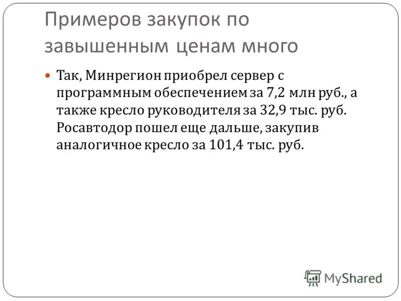 Примеров закупок по завышенным ценам много Так, Минрегион приобрел сервер с программным обеспечением за 7,2 млн руб., а также кресло руководителя за 32,9 тыс. руб. Росавтодор пошел еще дальше, закупив аналогичное кресло за 101,4 тыс. руб.