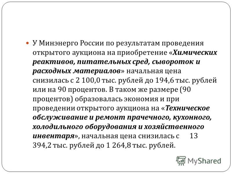 У Минэнерго России по результатам проведения открытого аукциона на приобретение « Химических реактивов, питательных сред, сывороток и расходных материалов » начальная цена снизилась с 2 100,0 тыс. рублей до 194,6 тыс. рублей или на 90 процентов. В та