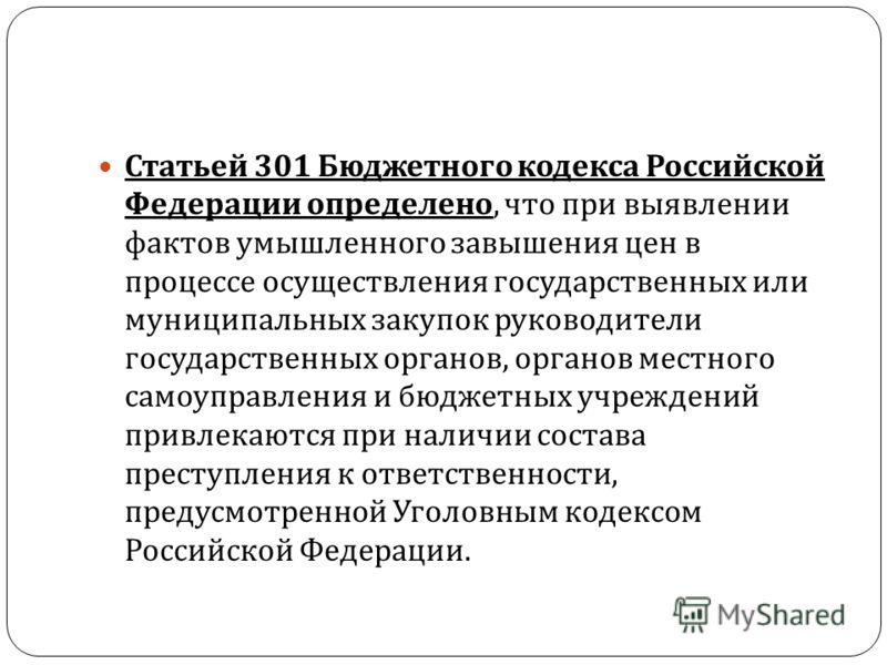 Статьей 301 Бюджетного кодекса Российской Федерации определено, что при выявлении фактов умышленного завышения цен в процессе осуществления государственных или муниципальных закупок руководители государственных органов, органов местного самоуправлени